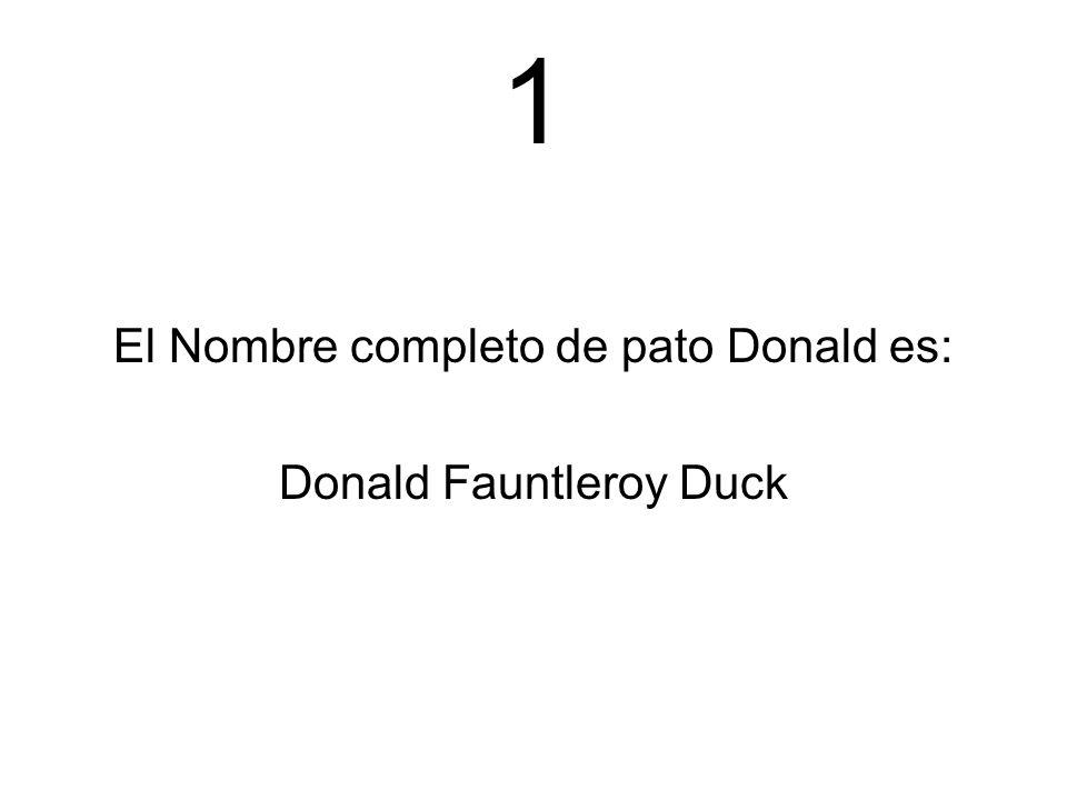1 El Nombre completo de pato Donald es: Donald Fauntleroy Duck