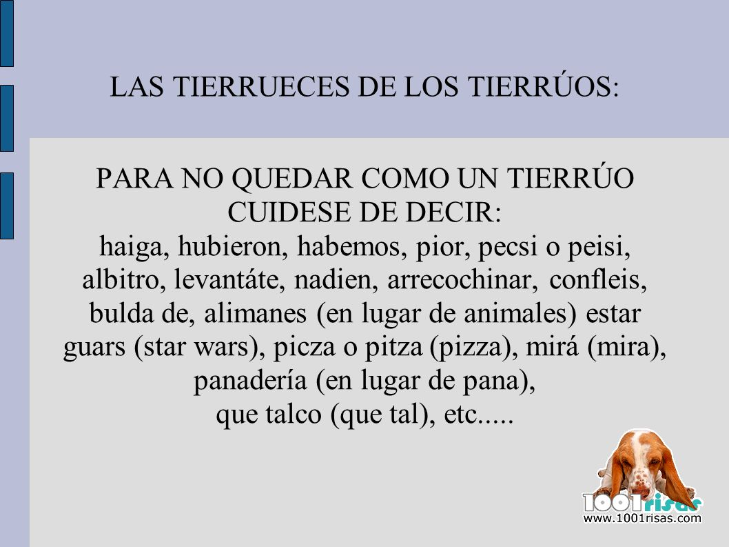 LAS TIERRUECES DE LOS TIERRÚOS: PARA NO QUEDAR COMO UN TIERRÚO CUIDESE DE DECIR: haiga, hubieron, habemos, pior, pecsi o peisi, albitro, levantáte, na