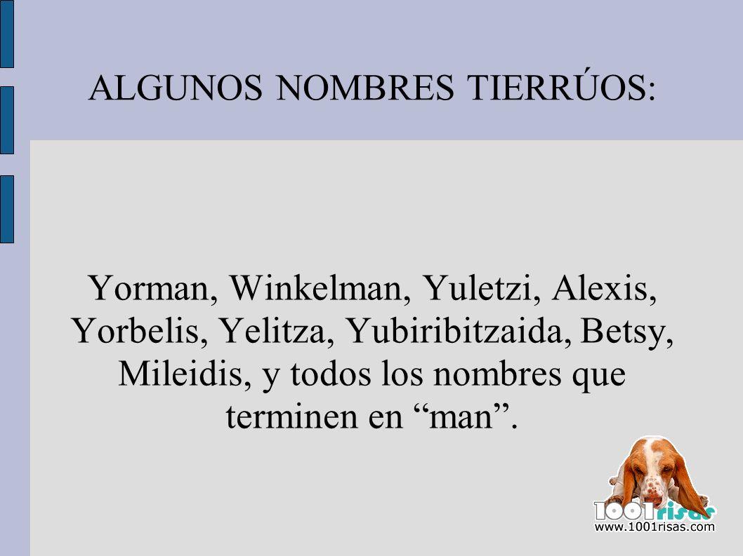 ALGUNOS NOMBRES TIERRÚOS: Yorman, Winkelman, Yuletzi, Alexis, Yorbelis, Yelitza, Yubiribitzaida, Betsy, Mileidis, y todos los nombres que terminen en
