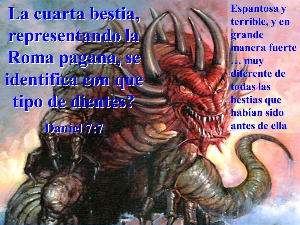 La cuarta bestia, representando la Roma pagana, se identifica con que tipo de dientes? Daniel 7:7 La cuarta bestia, representando la Roma pagana, se i