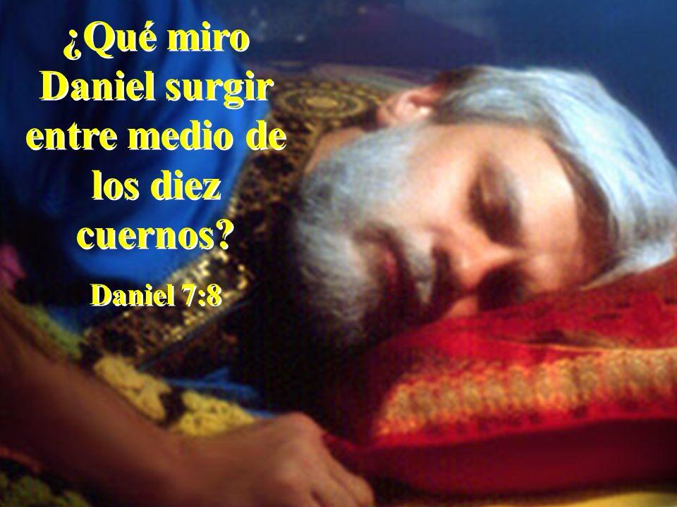 ¿Qué miro Daniel surgir entre medio de los diez cuernos? Daniel 7:8 ¿Qué miro Daniel surgir entre medio de los diez cuernos? Daniel 7:8