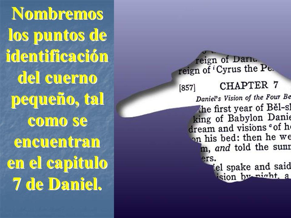Nombremos los puntos de identificación del cuerno pequeño, tal como se encuentran en el capitulo 7 de Daniel. Nombremos los puntos de identificación d