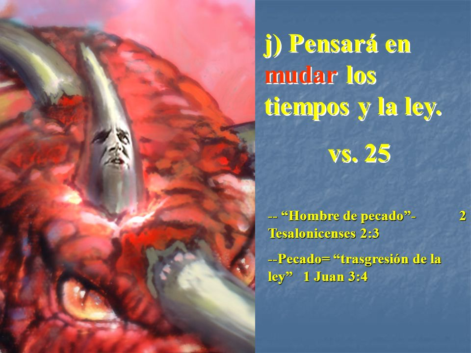 j) Pensará en mudar los tiempos y la ley. vs. 25 j) Pensará en mudar los tiempos y la ley. vs. 25 -- Hombre de pecado- 2 Tesalonicenses 2:3 --Pecado=