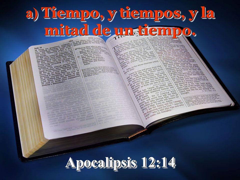 a) Tiempo, y tiempos, y la mitad de un tiempo. Apocalipsis 12:14 a) Tiempo, y tiempos, y la mitad de un tiempo. Apocalipsis 12:14