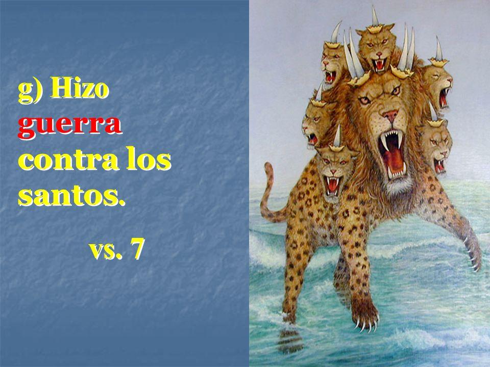 g) Hizo guerra contra los santos. vs. 7 g) Hizo guerra contra los santos. vs. 7