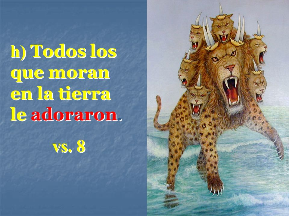h) Todos los que moran en la tierra le adoraron. vs. 8 h) Todos los que moran en la tierra le adoraron. vs. 8