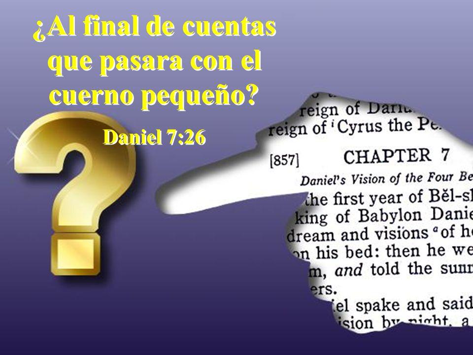 ¿Al final de cuentas que pasara con el cuerno pequeño? Daniel 7:26 ¿Al final de cuentas que pasara con el cuerno pequeño? Daniel 7:26