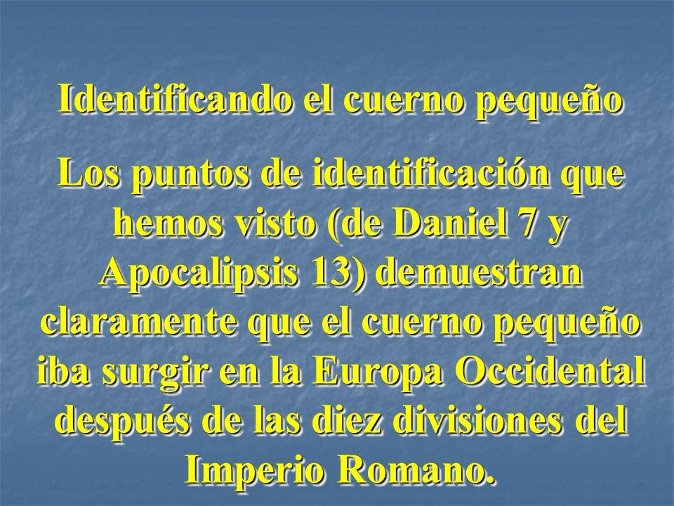 Identificando el cuerno pequeño Los puntos de identificación que hemos visto (de Daniel 7 y Apocalipsis 13) demuestran claramente que el cuerno pequeñ