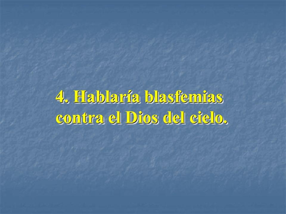 4. Hablaría blasfemias contra el Dios del cielo.