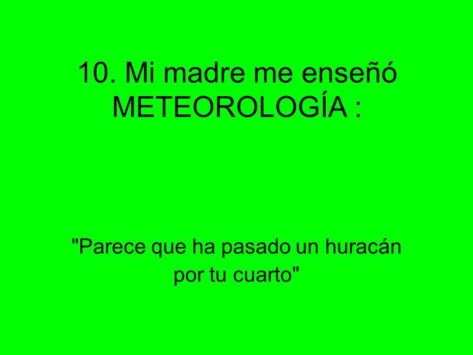 10. Mi madre me enseñó METEOROLOGÍA : Parece que ha pasado un huracán por tu cuarto