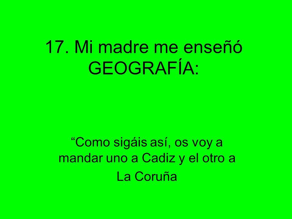 17. Mi madre me enseñó GEOGRAFÍA: Como sigáis así, os voy a mandar uno a Cadiz y el otro a La Coruña