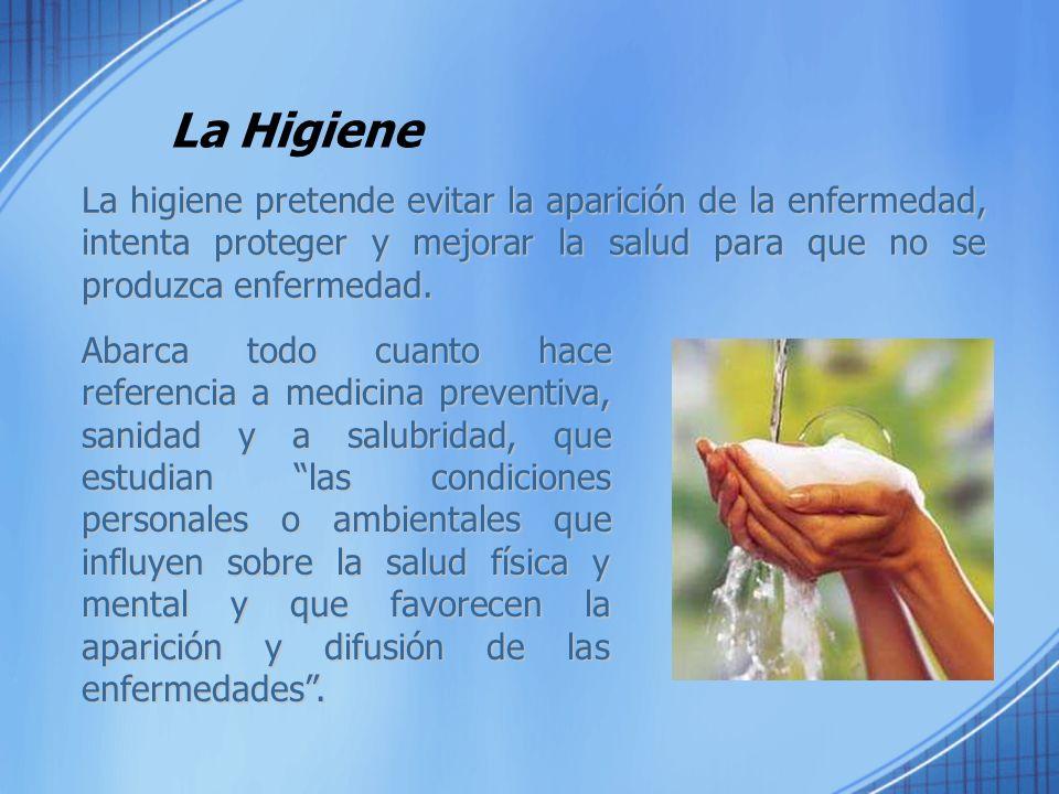 La Higiene La higiene pretende evitar la aparición de la enfermedad, intenta proteger y mejorar la salud para que no se produzca enfermedad. Abarca to