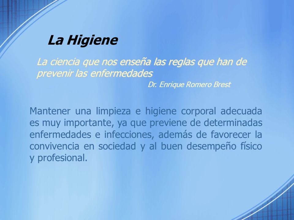 La Higiene La ciencia que nos enseña las reglas que han de prevenir las enfermedades Dr. Enrique Romero Brest Mantener una limpieza e higiene corporal