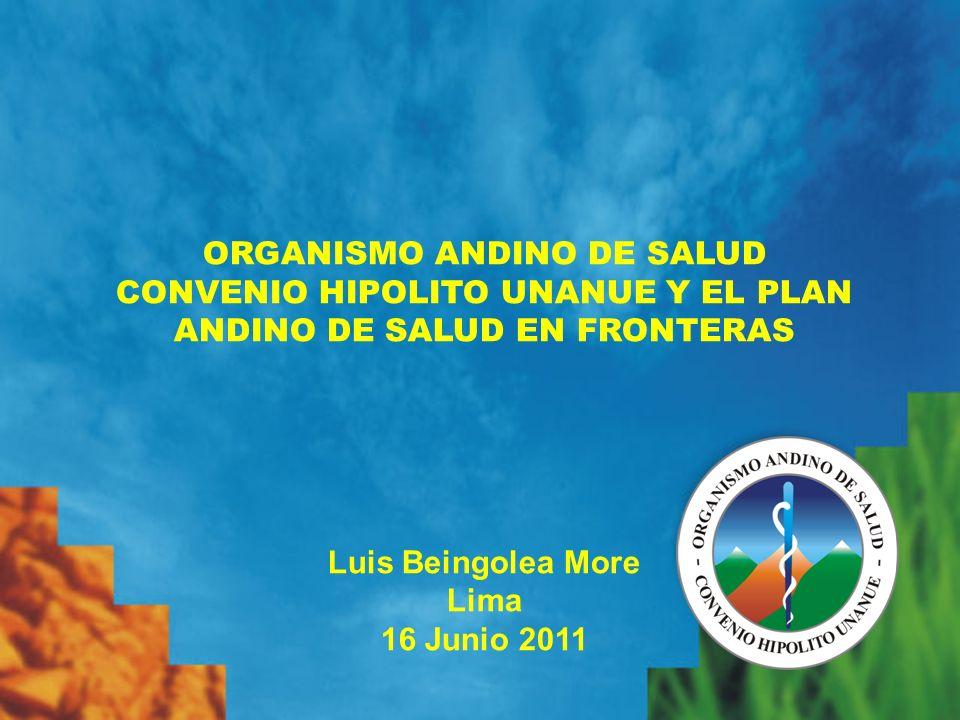 ORGANISMO ANDINO DE SALUD CONVENIO HIPOLITO UNANUE Y EL PLAN ANDINO DE SALUD EN FRONTERAS Luis Beingolea More Lima 16 Junio 2011