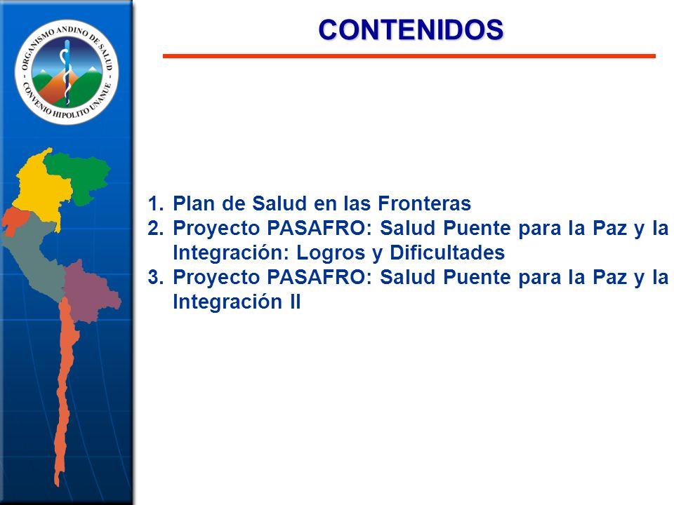 CONTENIDOS CONTENIDOS 1.Plan de Salud en las Fronteras 2.Proyecto PASAFRO: Salud Puente para la Paz y la Integración: Logros y Dificultades 3.Proyecto