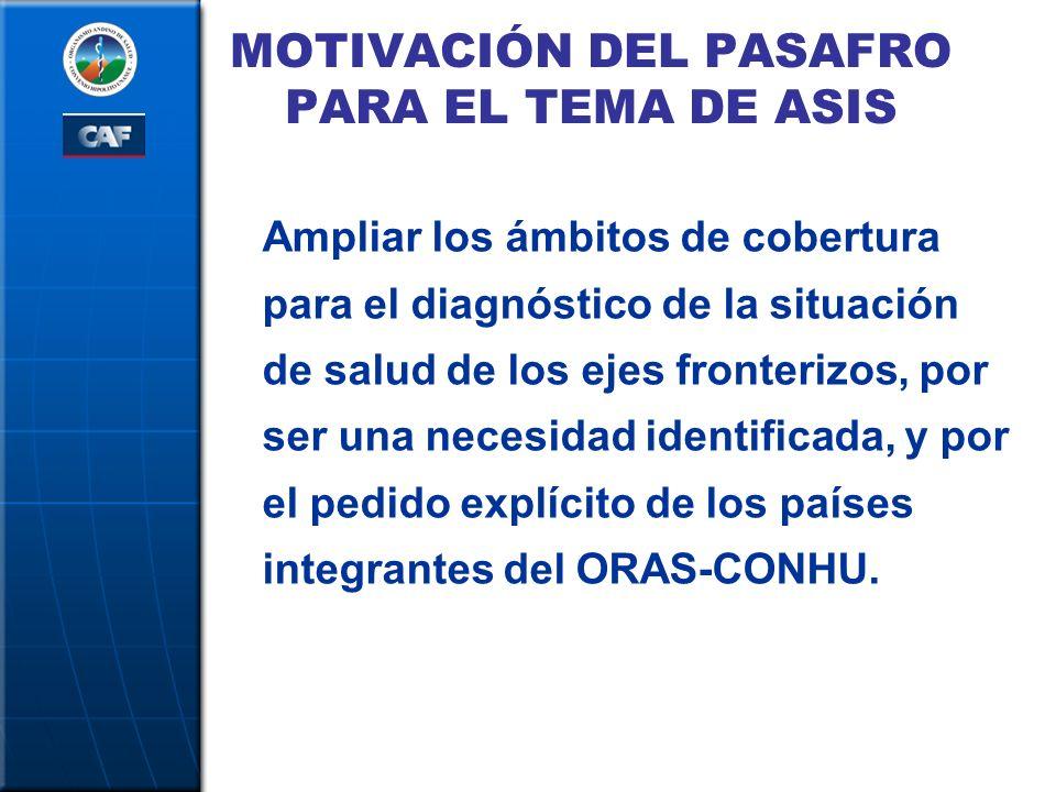 MOTIVACIÓN DEL PASAFRO PARA EL TEMA DE ASIS Ampliar los ámbitos de cobertura para el diagnóstico de la situación de salud de los ejes fronterizos, por