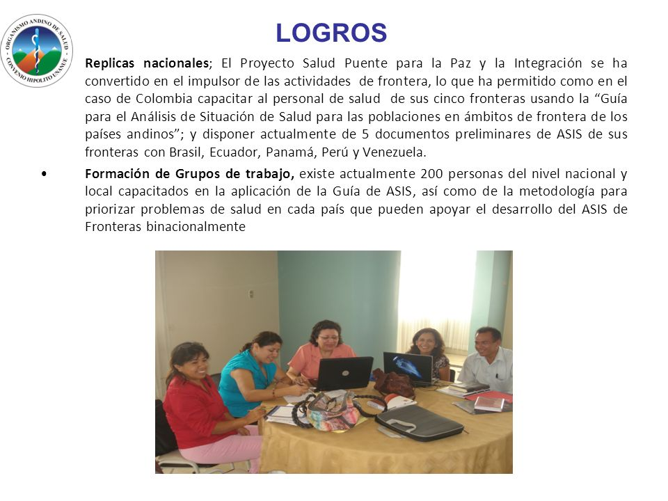 LOGROS Replicas nacionales; El Proyecto Salud Puente para la Paz y la Integración se ha convertido en el impulsor de las actividades de frontera, lo q