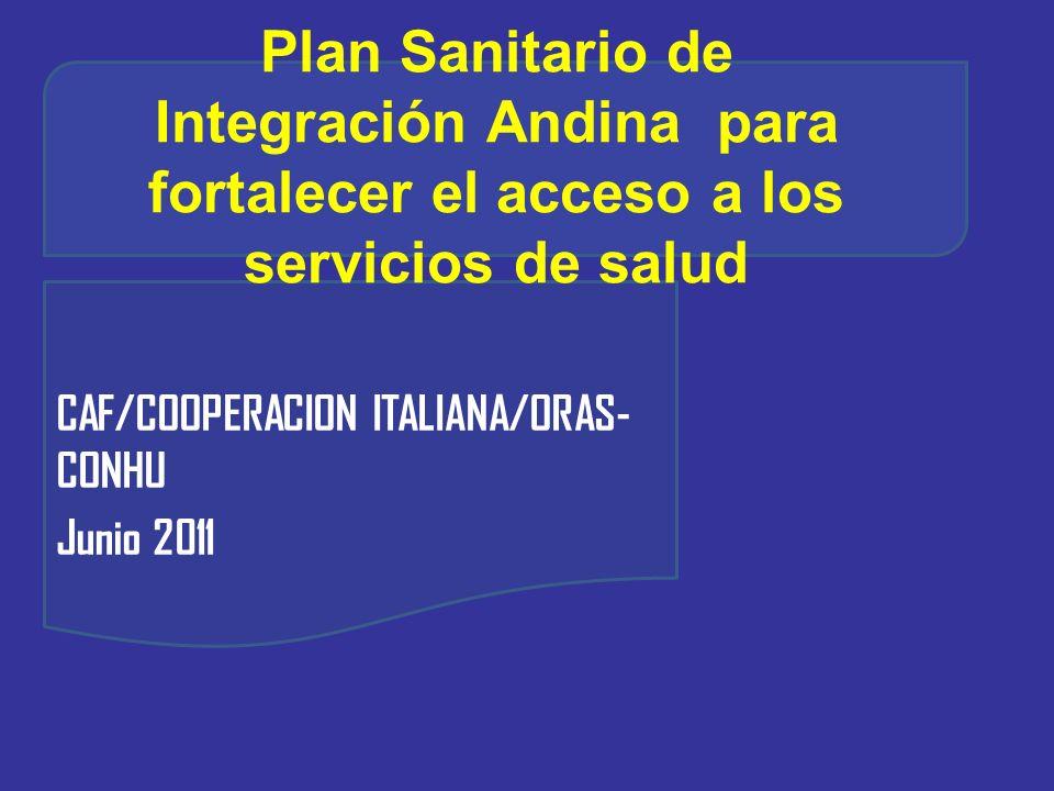 Plan Sanitario de Integración Andina para fortalecer el acceso a los servicios de salud CAF/COOPERACION ITALIANA/ORAS- CONHU Junio 2011