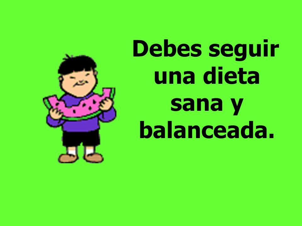 Debes seguir una dieta sana y balanceada.