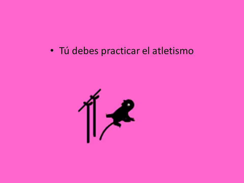 Tú debes practicar el atletismo