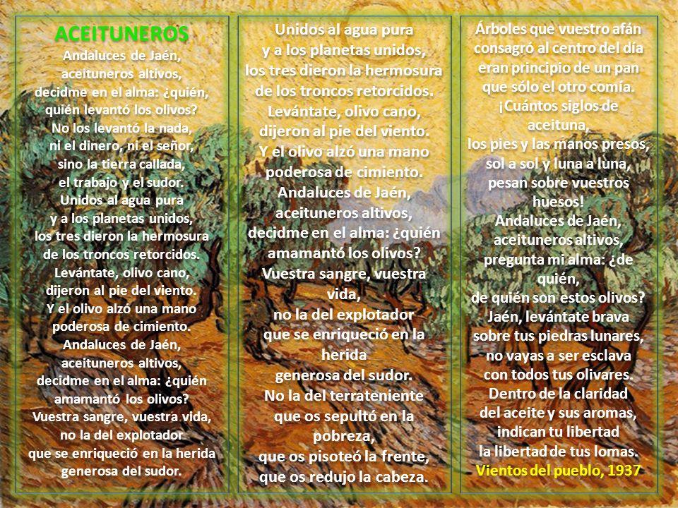 ACEITUNEROS Andaluces de Jaén, aceituneros altivos, decidme en el alma: ¿quién, quién levantó los olivos? No los levantó la nada, ni el dinero, ni el