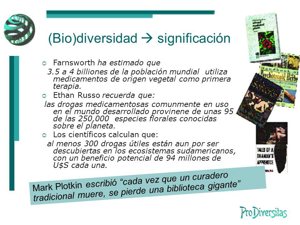 (Bio)diversidad significación Farnsworth ha estimado que 3.5 a 4 billiones de la población mundial utiliza medicamentos de origen vegetal como primera terapia.