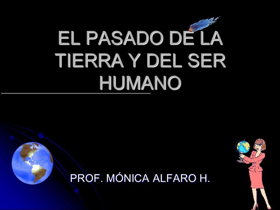 EL PASADO DE LA TIERRA Y DEL SER HUMANO PROF. MÓNICA ALFARO H.