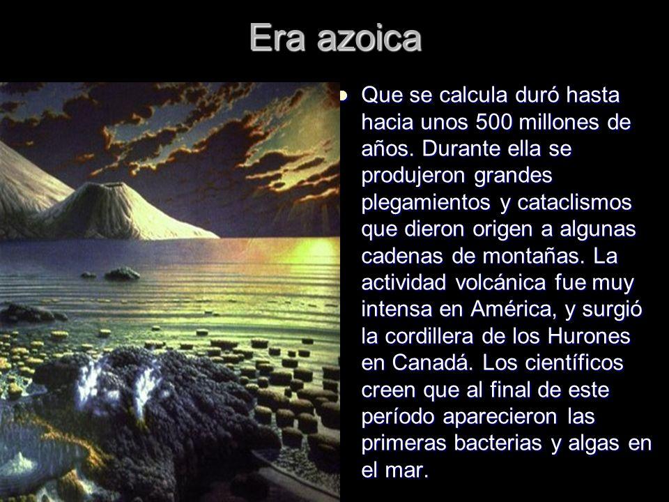Era azoica Que se calcula duró hasta hacia unos 500 millones de años. Durante ella se produjeron grandes plegamientos y cataclismos que dieron origen