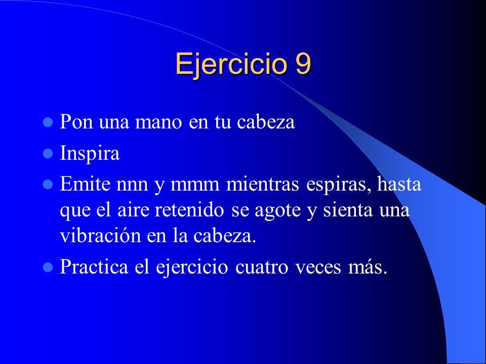 Ejercicio 9 Pon una mano en tu cabeza Inspira Emite nnn y mmm mientras espiras, hasta que el aire retenido se agote y sienta una vibración en la cabez