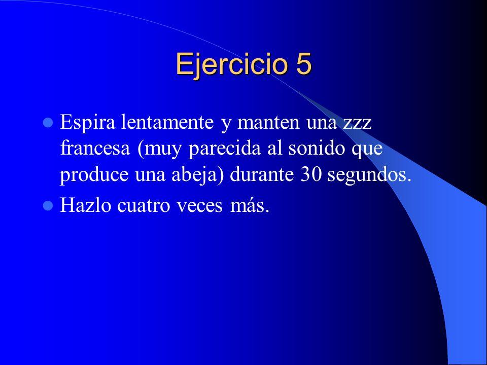 Ejercicio 5 Espira lentamente y manten una zzz francesa (muy parecida al sonido que produce una abeja) durante 30 segundos. Hazlo cuatro veces más.