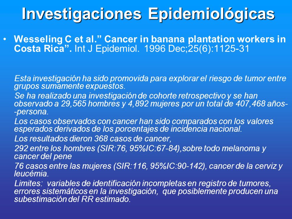 Investigaciones Epidemiológicas Wesseling C et al. Cancer in banana plantation workers in Costa Rica. Int J Epidemiol. 1996 Dec;25(6):1125-31 Esta inv