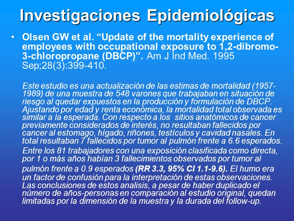 Investigaciones Epidemiológicas Olsen GW et al. Update of the mortality experience of employees with occupational exposure to 1,2-dibromo- 3-chloropro