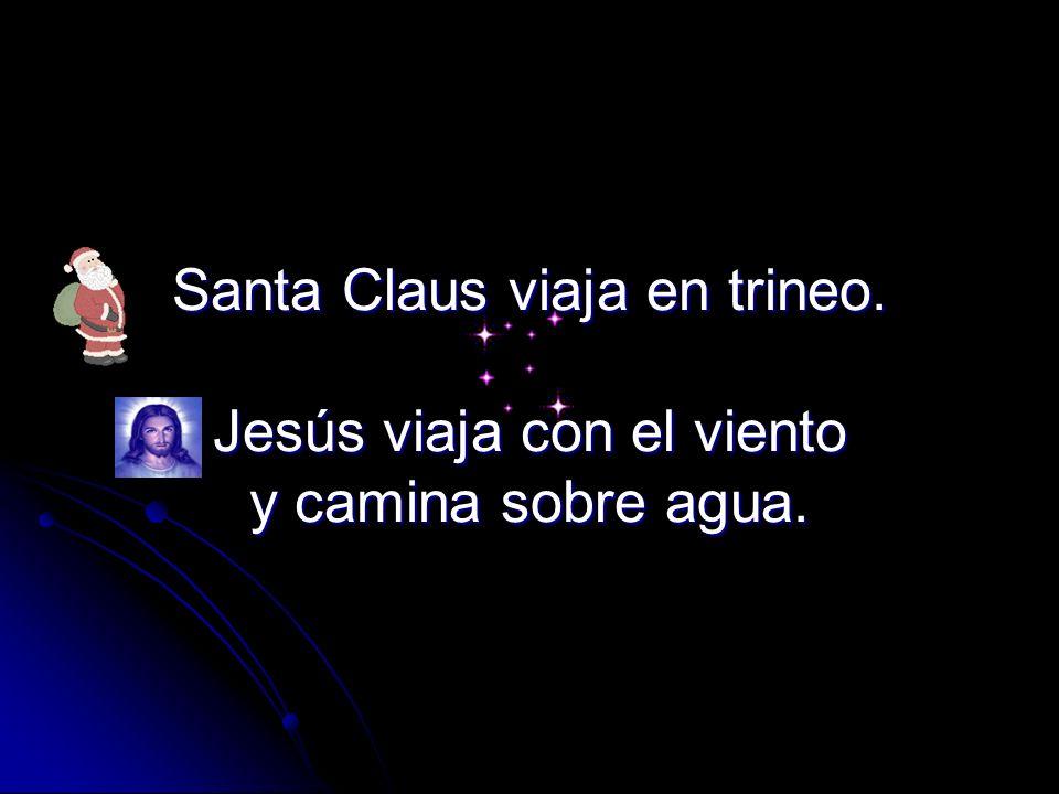 Santa Claus viaja en trineo. Jesús viaja con el viento y camina sobre agua.