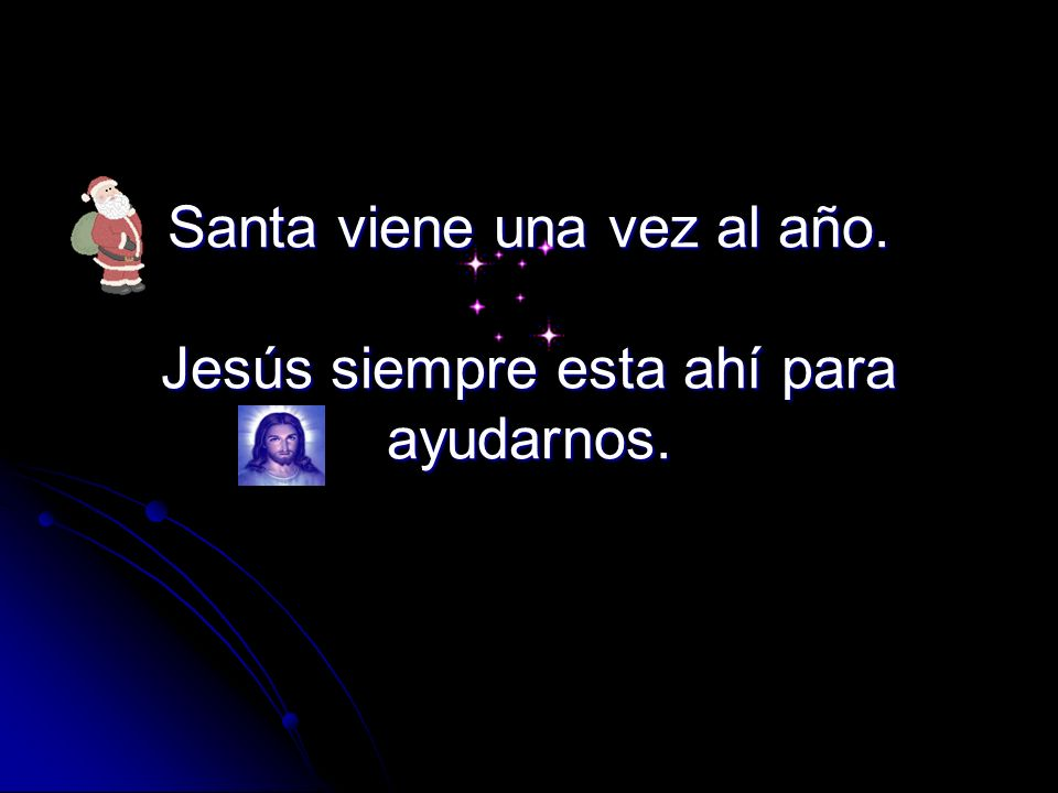 Santa viene una vez al año. Jesús siempre esta ahí para ayudarnos.