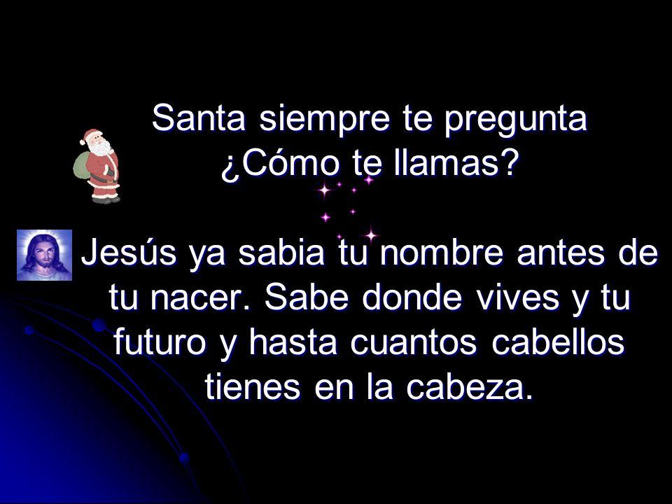 Santa siempre te pregunta ¿Cómo te llamas.Jesús ya sabia tu nombre antes de tu nacer.