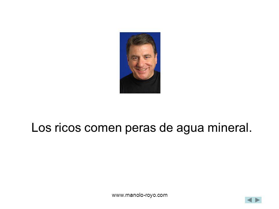www.manolo-royo.com Los ricos comen peras de agua mineral.