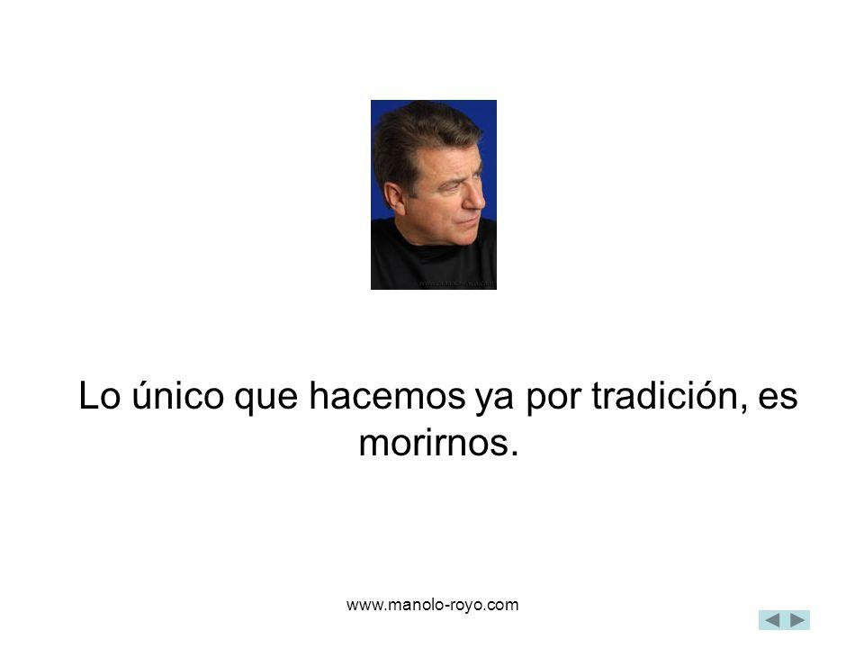 www.manolo-royo.com Lo único que hacemos ya por tradición, es morirnos.