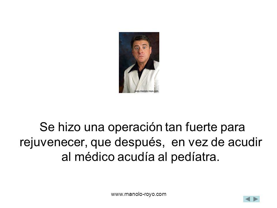 www.manolo-royo.com Se hizo una operación tan fuerte para rejuvenecer, que después, en vez de acudir al médico acudía al pedíatra.