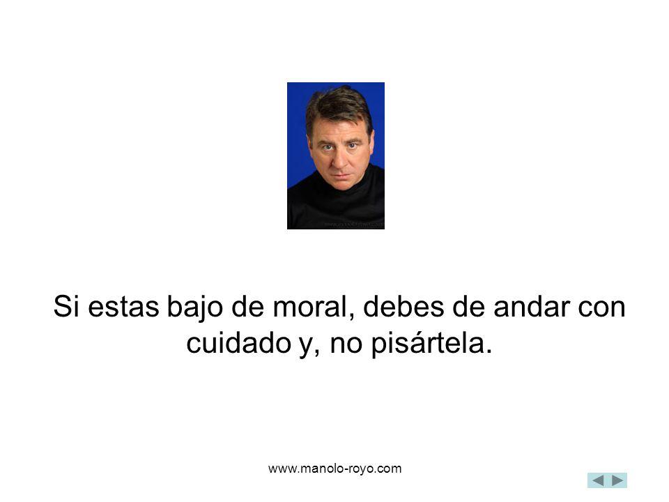 www.manolo-royo.com Si estas bajo de moral, debes de andar con cuidado y, no pisártela.