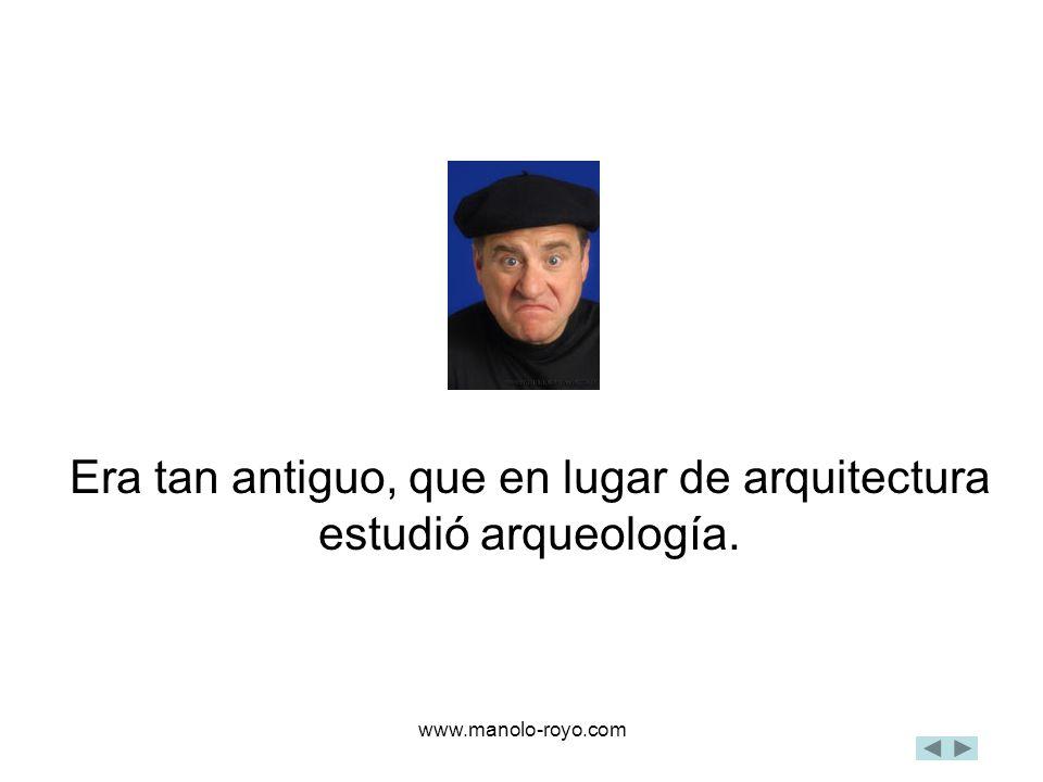 www.manolo-royo.com Era tan antiguo, que en lugar de arquitectura estudió arqueología.