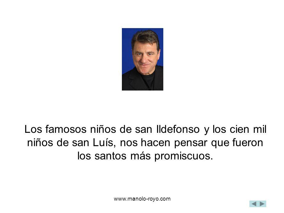 www.manolo-royo.com Los famosos niños de san Ildefonso y los cien mil niños de san Luís, nos hacen pensar que fueron los santos más promiscuos.