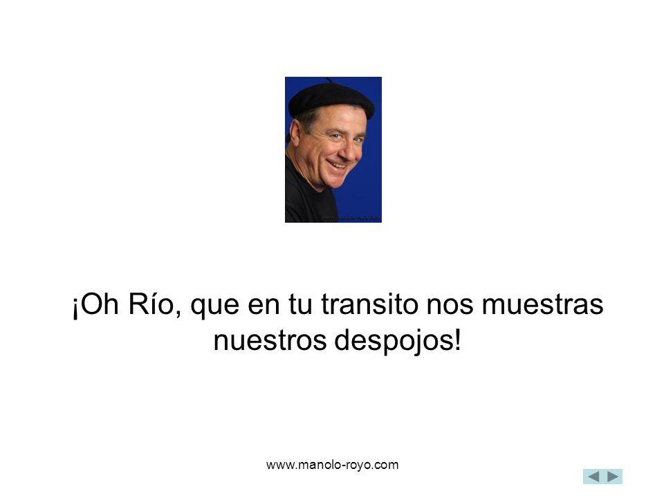 www.manolo-royo.com ¡Oh Río, que en tu transito nos muestras nuestros despojos!