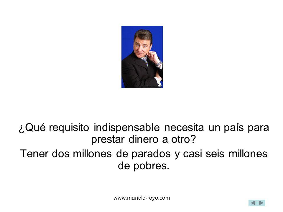 www.manolo-royo.com ¿Qué requisito indispensable necesita un país para prestar dinero a otro? Tener dos millones de parados y casi seis millones de po