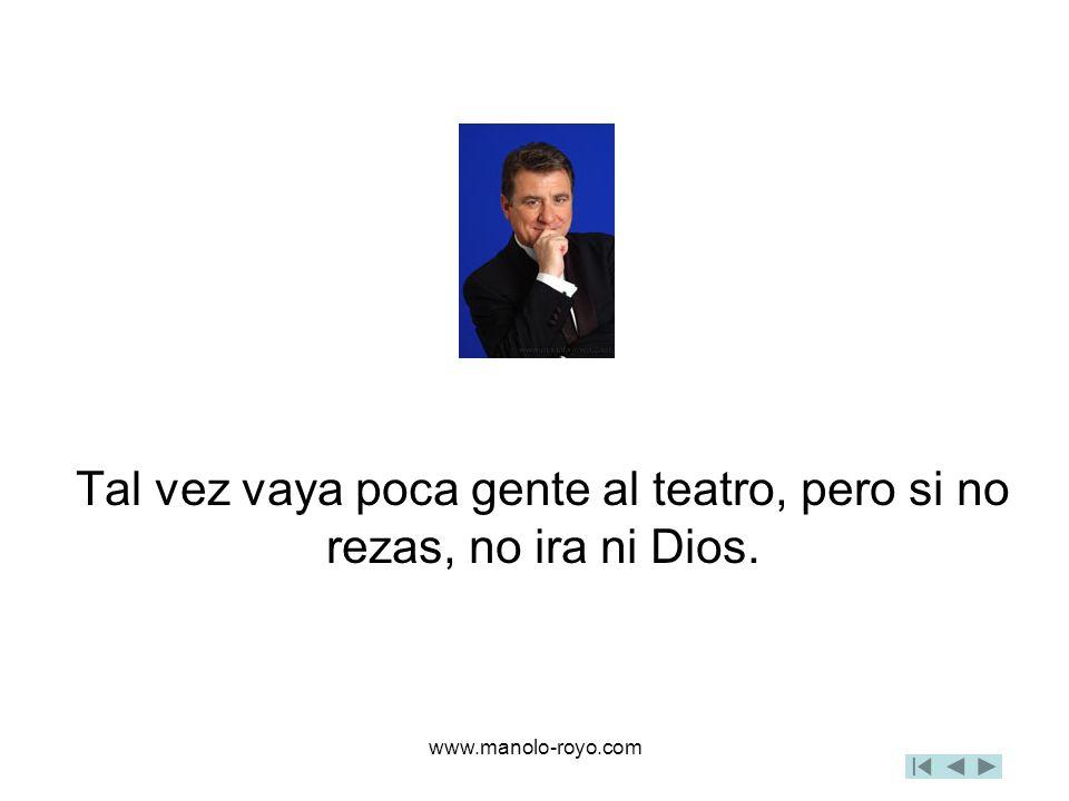 www.manolo-royo.com Tal vez vaya poca gente al teatro, pero si no rezas, no ira ni Dios.