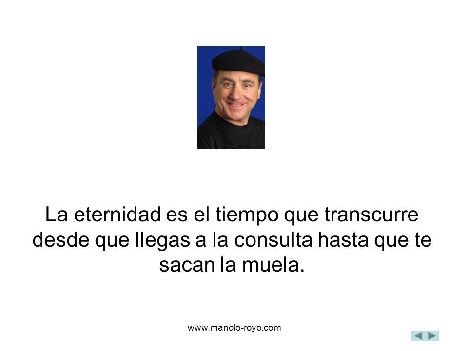 www.manolo-royo.com La eternidad es el tiempo que transcurre desde que llegas a la consulta hasta que te sacan la muela.