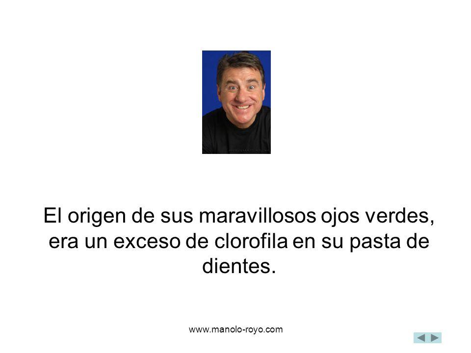 www.manolo-royo.com El origen de sus maravillosos ojos verdes, era un exceso de clorofila en su pasta de dientes.