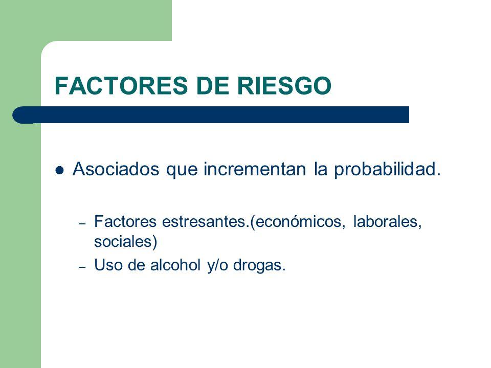 FACTORES DE RIESGO Asociados que incrementan la probabilidad. – Factores estresantes.(económicos, laborales, sociales) – Uso de alcohol y/o drogas.