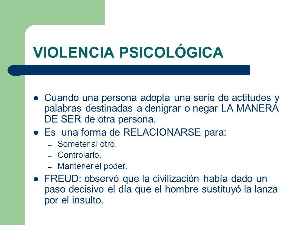 VIOLENCIA PSICOLÓGICA Cuando una persona adopta una serie de actitudes y palabras destinadas a denigrar o negar LA MANERA DE SER de otra persona. Es u