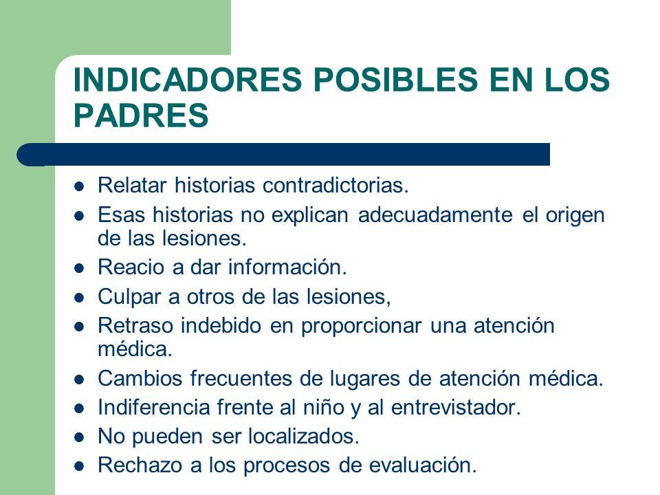 INDICADORES POSIBLES EN LOS PADRES Relatar historias contradictorias. Esas historias no explican adecuadamente el origen de las lesiones. Reacio a dar