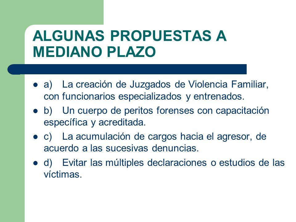 ALGUNAS PROPUESTAS A MEDIANO PLAZO a)La creación de Juzgados de Violencia Familiar, con funcionarios especializados y entrenados. b)Un cuerpo de perit